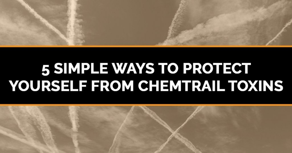 5 Simple Ways to Protect Yourself from Chemtrail Toxins